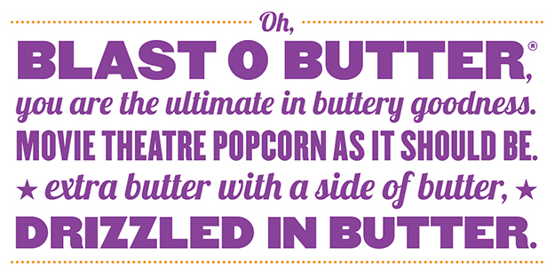 Oh, Blast O Butter, you are the ultimate in buttery goodness. Movie theatre popcorn as it should be. Extra butter with a side of butter, drizzled in butter.