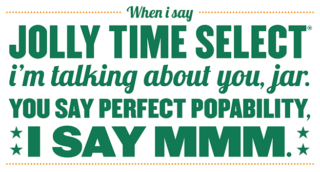 When I say Jolly Time Select I'm talking about you, jar. You say perfect popability, I say Mmm.