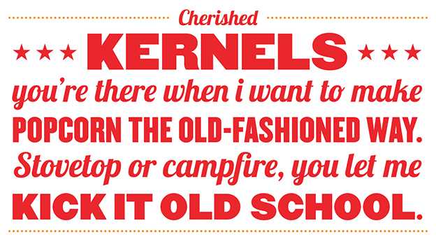 Cherished Kernels you're there when I want to make popcorn the old-fashioned way. Stovetop or campfire, you let me kick it old school.