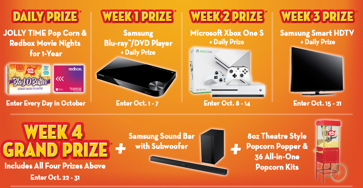 Daily Prize: JOLLY TIME pop corn and Redbox movies for 1 year. Enter every day in october. Week 1 prize:  Samsung Blu-ray / DVD player plus daily prize. Enter October first to eighth. Week 2 prize: Microsoft Xbox One plus daily prize. Enter October ninth to fifteenth. Week 3 prize: Samsung 50 inch HDTV plus daily prize. Enter October sixteenth to twenty second. Week 4 grand prize: Includes all prizes above plus Samsung Sound Bar with Subwoofer and 8 ounce theater style popcorn popper and 36 all-in-one popcorn kits
